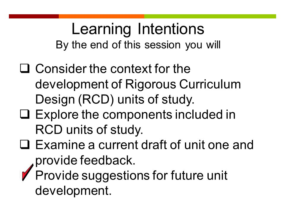 Learning Intentions By the end of this session you will  Consider the context for the development of Rigorous Curriculum Design (RCD) units of study.