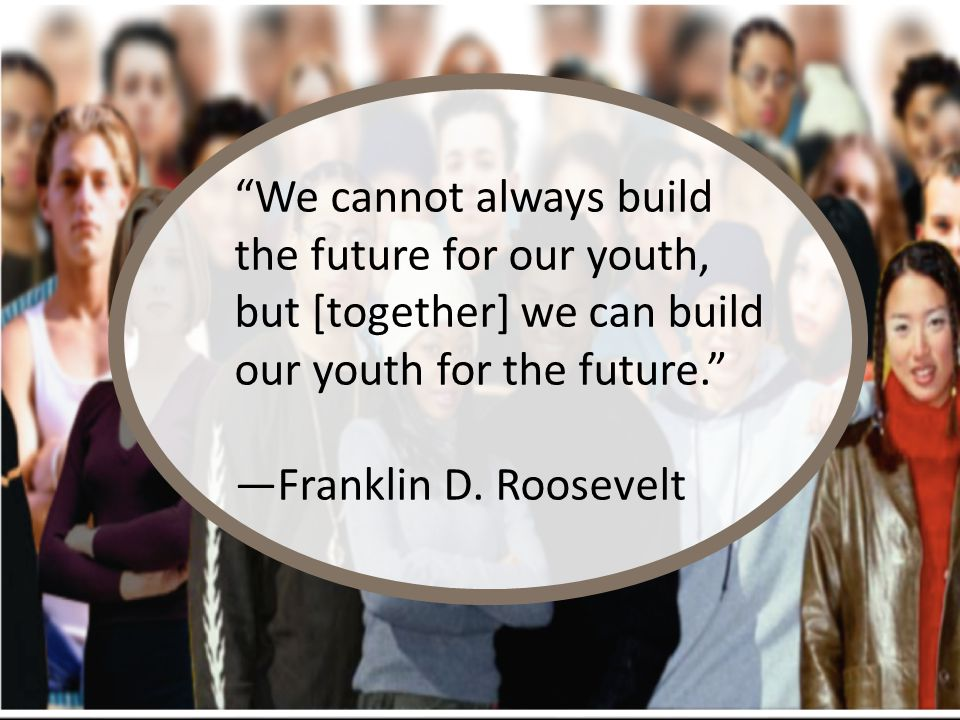 """""""We cannot always build the future for our youth, but [together] we can build our youth for the future."""" —Franklin D. Roosevelt"""