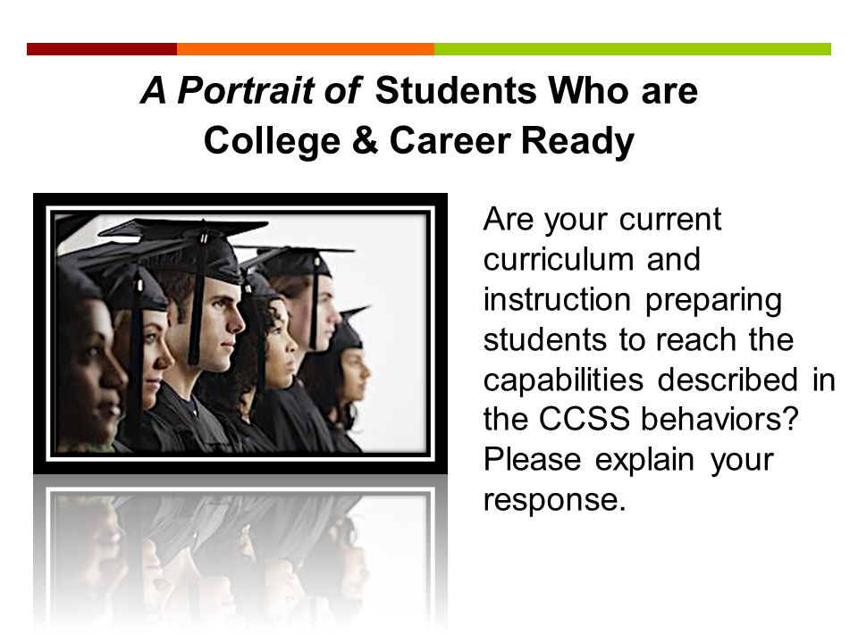 A Portrait of Students Who are College & Career Ready Are your current curriculum and instruction preparing students to reach the capabilities describ
