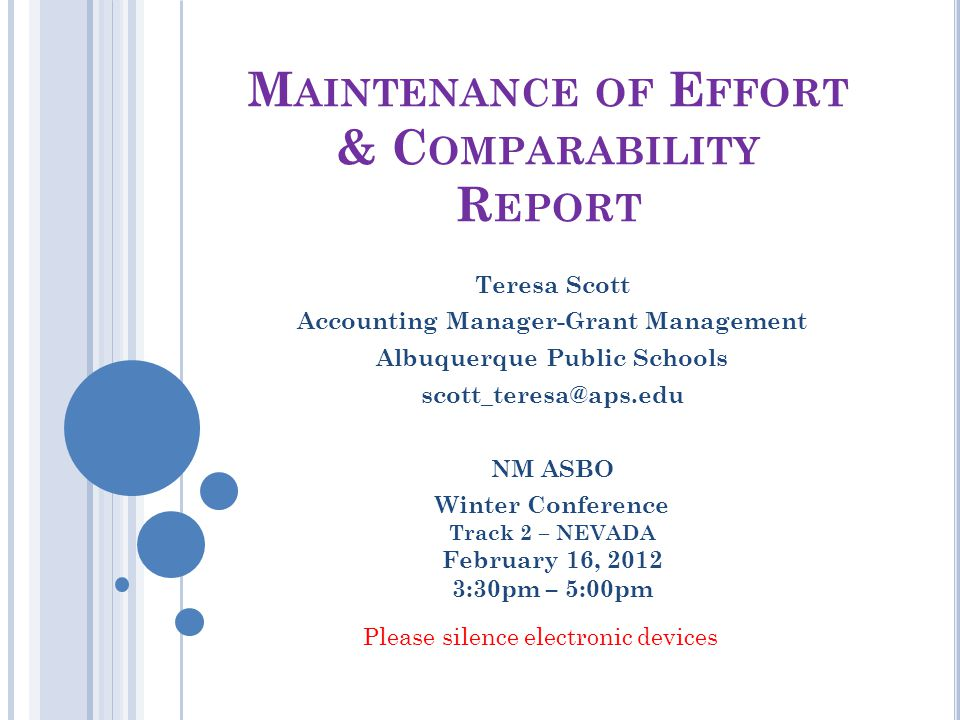 M AINTENANCE OF E FFORT & C OMPARABILITY R EPORT Teresa Scott Accounting Manager-Grant Management Albuquerque Public Schools scott_teresa@aps.edu NM ASBO Winter Conference Track 2 – NEVADA February 16, 2012 3:30pm – 5:00pm Please silence electronic devices