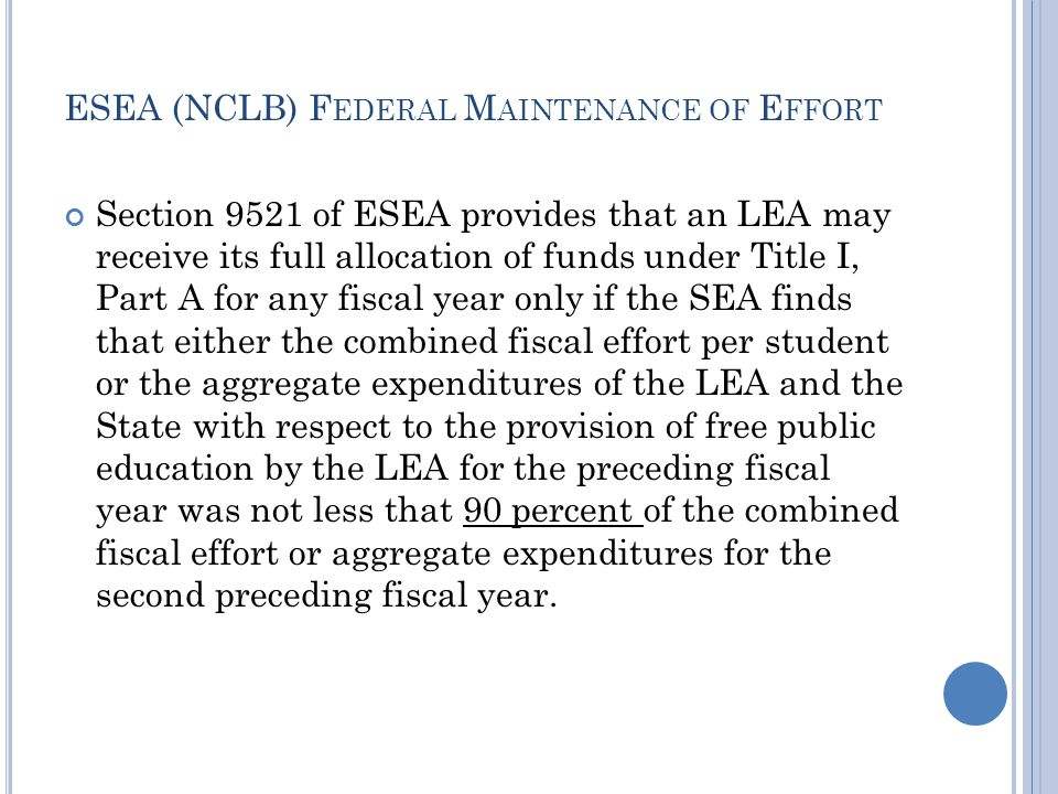 ESEA (NCLB) F EDERAL M AINTENANCE OF E FFORT Section 9521 of ESEA provides that an LEA may receive its full allocation of funds under Title I, Part A for any fiscal year only if the SEA finds that either the combined fiscal effort per student or the aggregate expenditures of the LEA and the State with respect to the provision of free public education by the LEA for the preceding fiscal year was not less that 90 percent of the combined fiscal effort or aggregate expenditures for the second preceding fiscal year.