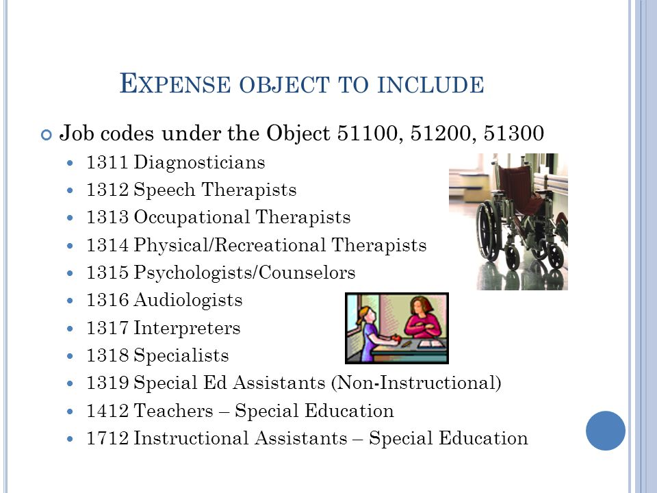 E XPENSE OBJECT TO INCLUDE Job codes under the Object 51100, 51200, 51300 1311 Diagnosticians 1312 Speech Therapists 1313 Occupational Therapists 1314 Physical/Recreational Therapists 1315 Psychologists/Counselors 1316 Audiologists 1317 Interpreters 1318 Specialists 1319 Special Ed Assistants (Non-Instructional) 1412 Teachers – Special Education 1712 Instructional Assistants – Special Education