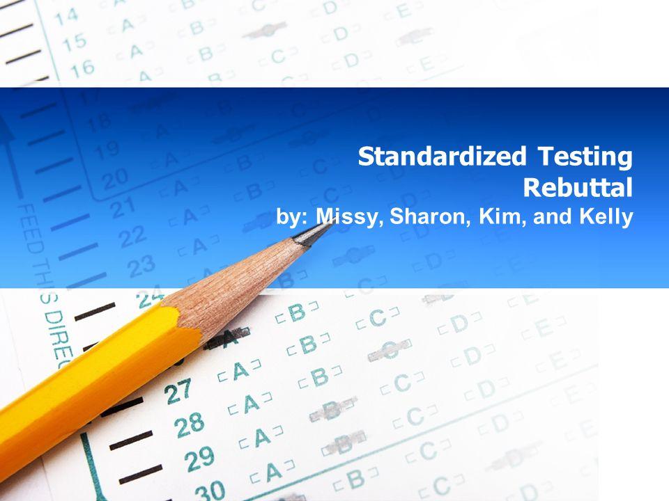 Standardized Testing Rebuttal by: Missy, Sharon, Kim, and Kelly