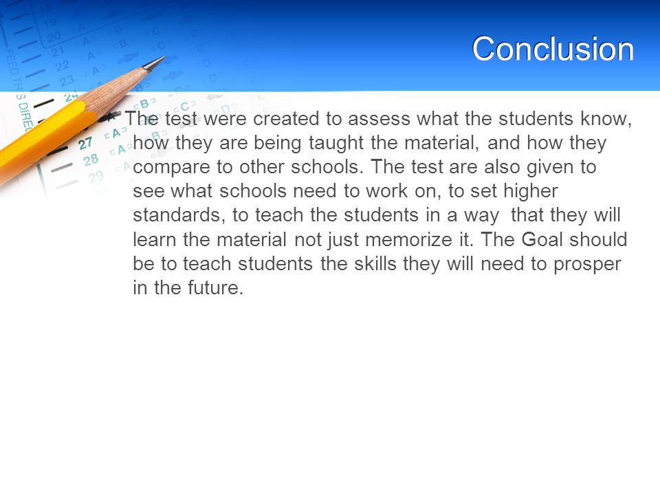 Conclusion The test were created to assess what the students know, how they are being taught the material, and how they compare to other schools.