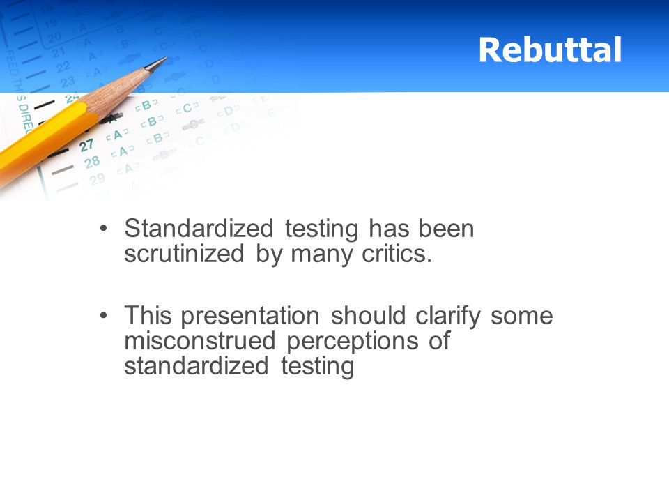 Rebuttal Standardized testing has been scrutinized by many critics. This presentation should clarify some misconstrued perceptions of standardized tes