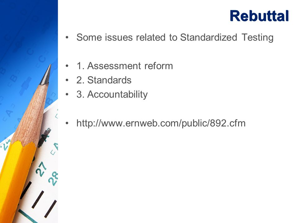 Rebuttal Some issues related to Standardized Testing 1. Assessment reform 2. Standards 3. Accountability http://www.ernweb.com/public/892.cfm