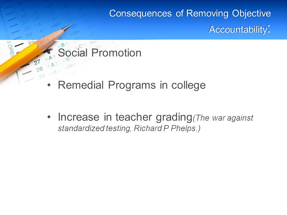 Consequences of Removing Objective Accountability : Social Promotion Remedial Programs in college Increase in teacher grading (The war against standardized testing, Richard P Phelps.)