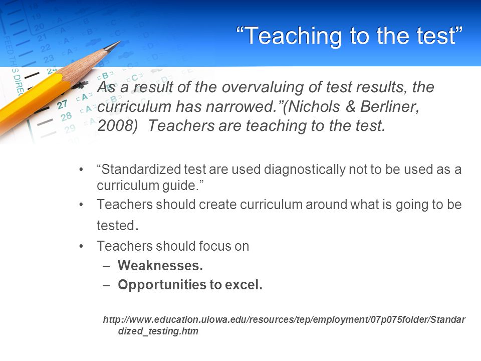 Teaching to the test As a result of the overvaluing of test results, the curriculum has narrowed. (Nichols & Berliner, 2008) Teachers are teaching to the test.