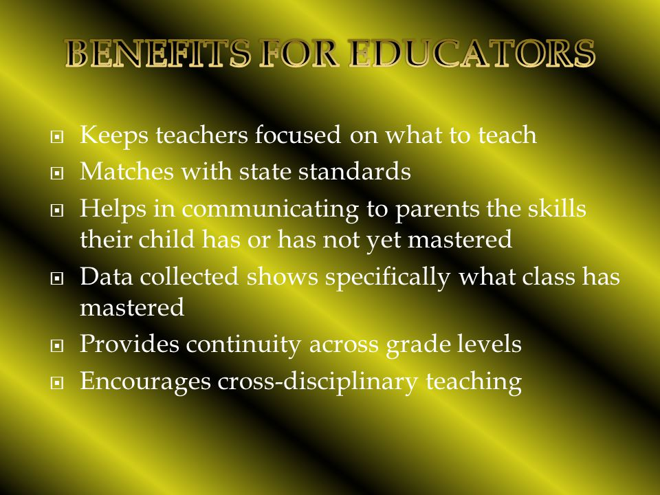  Keeps teachers focused on what to teach  Matches with state standards  Helps in communicating to parents the skills their child has or has not yet mastered  Data collected shows specifically what class has mastered  Provides continuity across grade levels  Encourages cross-disciplinary teaching