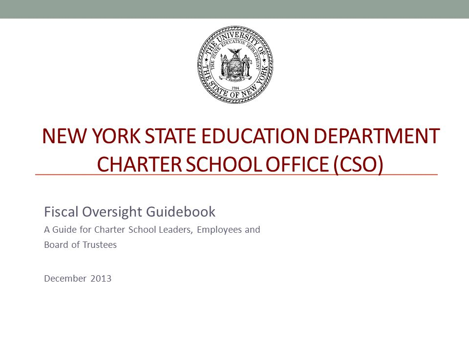 NEW YORK STATE EDUCATION DEPARTMENT CHARTER SCHOOL OFFICE (CSO) Fiscal Oversight Guidebook A Guide for Charter School Leaders, Employees and Board of