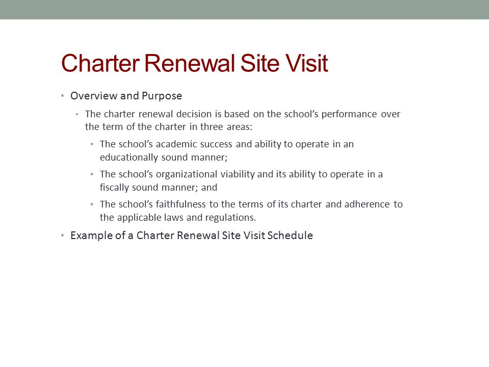 Charter Renewal Site Visit Overview and Purpose The charter renewal decision is based on the school's performance over the term of the charter in thre