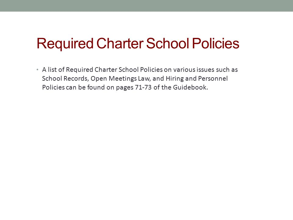 Required Charter School Policies A list of Required Charter School Policies on various issues such as School Records, Open Meetings Law, and Hiring an
