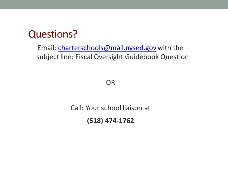Questions? Email: charterschools@mail.nysed.gov with the subject line: Fiscal Oversight Guidebook Questioncharterschools@mail.nysed.gov OR Call: Your