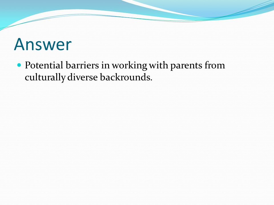 Answer Potential barriers in working with parents from culturally diverse backrounds.