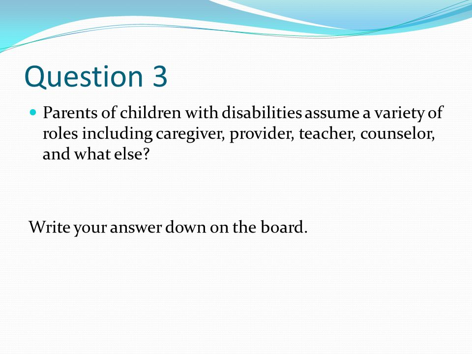 Question 3 Parents of children with disabilities assume a variety of roles including caregiver, provider, teacher, counselor, and what else.