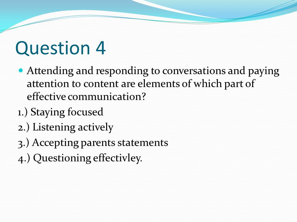 Question 4 Attending and responding to conversations and paying attention to content are elements of which part of effective communication.