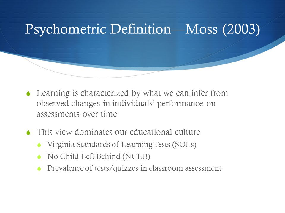Psychometric Definition—Moss (2003)  Learning is characterized by what we can infer from observed changes in individuals' performance on assessments over time  This view dominates our educational culture  Virginia Standards of Learning Tests (SOLs)  No Child Left Behind (NCLB)  Prevalence of tests/quizzes in classroom assessment