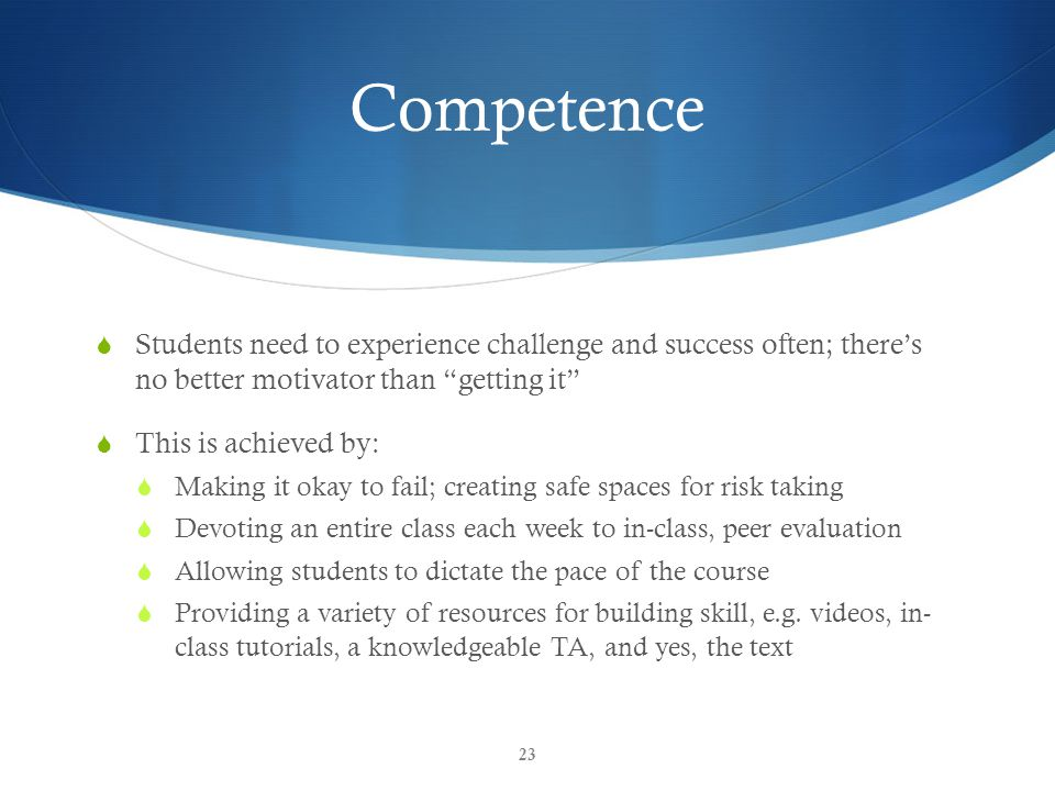 Competence  Students need to experience challenge and success often; there's no better motivator than getting it  This is achieved by:  Making it okay to fail; creating safe spaces for risk taking  Devoting an entire class each week to in-class, peer evaluation  Allowing students to dictate the pace of the course  Providing a variety of resources for building skill, e.g.