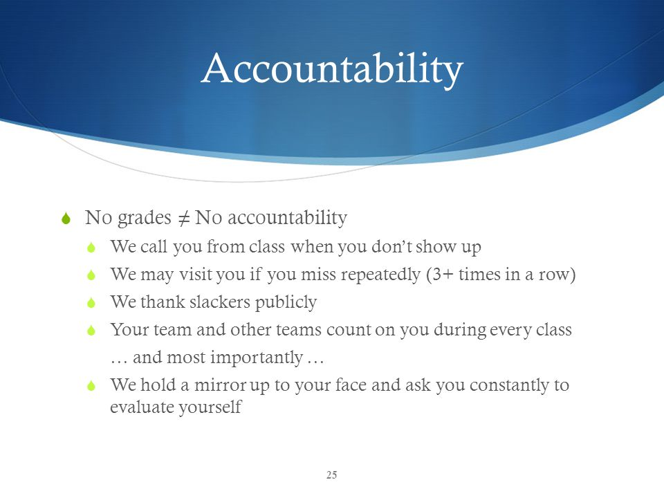 Accountability  No grades ≠ No accountability  We call you from class when you don't show up  We may visit you if you miss repeatedly (3+ times in a row)  We thank slackers publicly  Your team and other teams count on you during every class … and most importantly …  We hold a mirror up to your face and ask you constantly to evaluate yourself 25