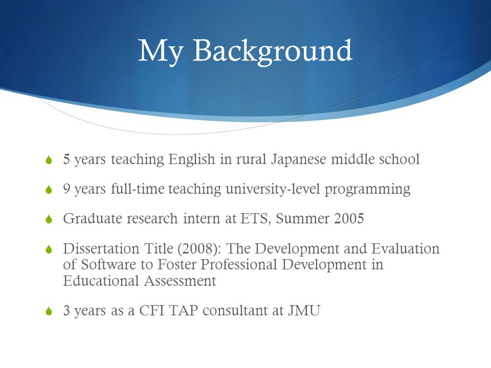 My Background  5 years teaching English in rural Japanese middle school  9 years full-time teaching university-level programming  Graduate research intern at ETS, Summer 2005  Dissertation Title (2008): The Development and Evaluation of Software to Foster Professional Development in Educational Assessment  3 years as a CFI TAP consultant at JMU
