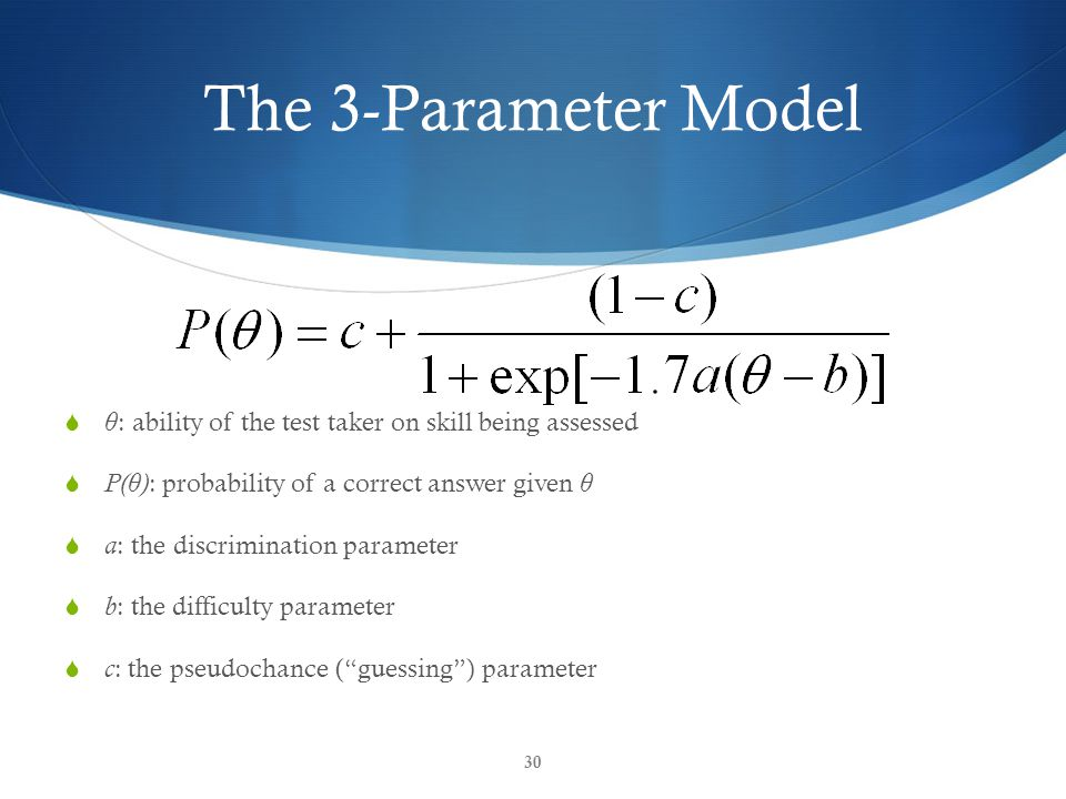 The 3-Parameter Model  θ : ability of the test taker on skill being assessed  P( θ ) : probability of a correct answer given θ  a : the discrimination parameter  b : the difficulty parameter  c : the pseudochance ( guessing ) parameter 30
