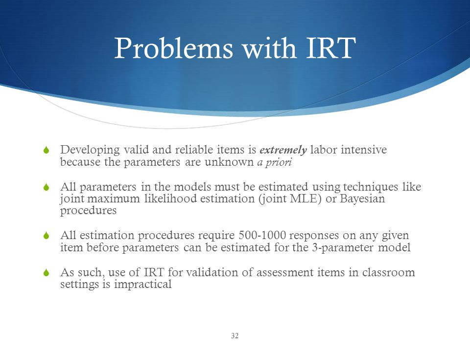 Problems with IRT  Developing valid and reliable items is extremely labor intensive because the parameters are unknown a priori  All parameters in the models must be estimated using techniques like joint maximum likelihood estimation (joint MLE) or Bayesian procedures  All estimation procedures require 500-1000 responses on any given item before parameters can be estimated for the 3-parameter model  As such, use of IRT for validation of assessment items in classroom settings is impractical 32
