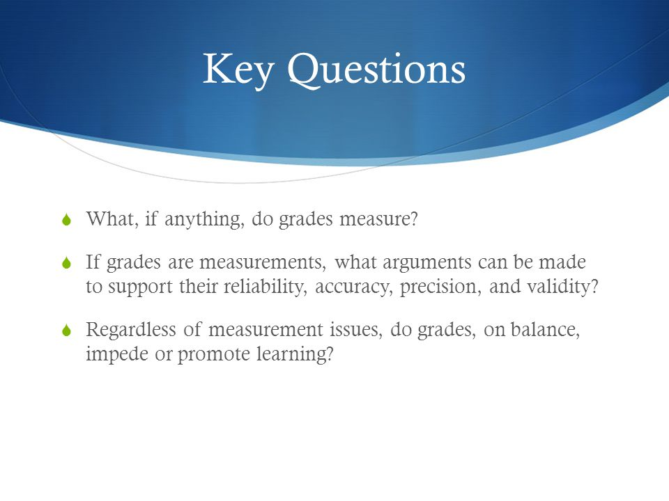 Key Questions  What, if anything, do grades measure.