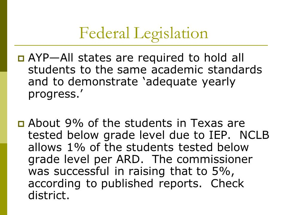 Federal Legislation  AYP—All states are required to hold all students to the same academic standards and to demonstrate 'adequate yearly progress.'  About 9% of the students in Texas are tested below grade level due to IEP.