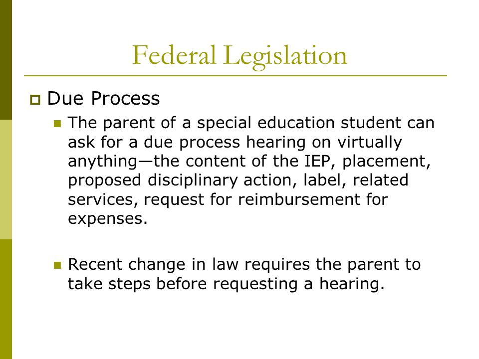 Federal Legislation  Due Process The parent of a special education student can ask for a due process hearing on virtually anything—the content of the IEP, placement, proposed disciplinary action, label, related services, request for reimbursement for expenses.