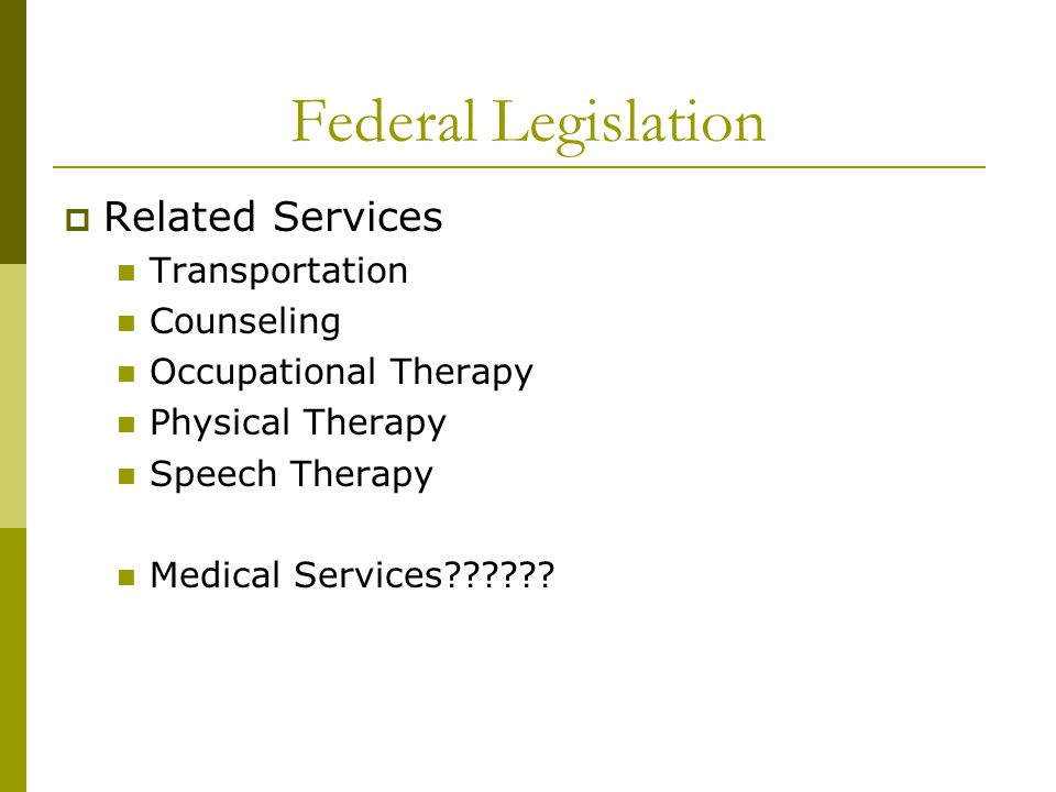 Federal Legislation  Related Services Transportation Counseling Occupational Therapy Physical Therapy Speech Therapy Medical Services