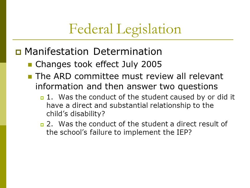 Federal Legislation  Manifestation Determination Changes took effect July 2005 The ARD committee must review all relevant information and then answer two questions  1.