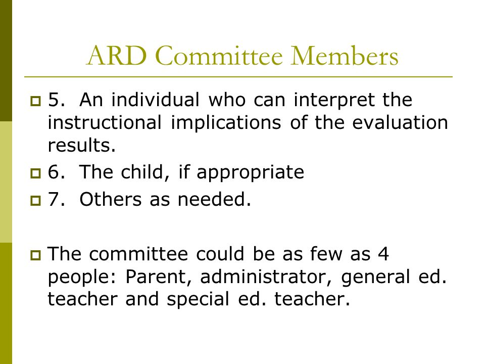 ARD Committee Members  5. An individual who can interpret the instructional implications of the evaluation results.  6. The child, if appropriate 