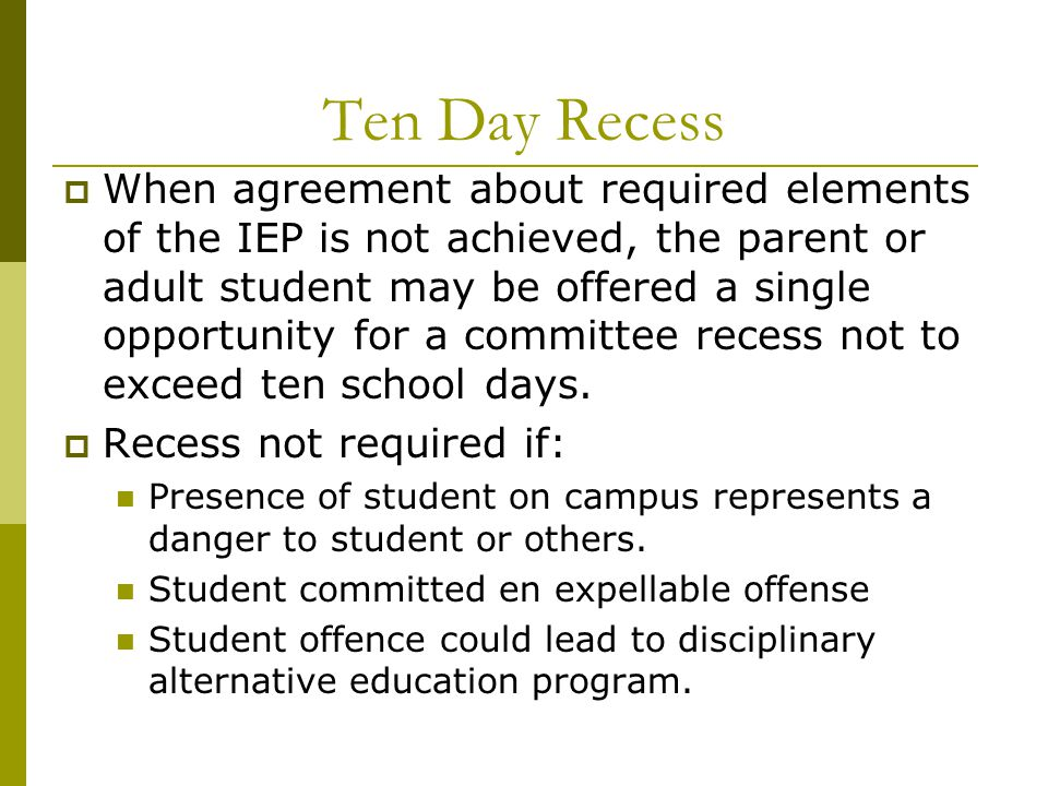 Ten Day Recess  When agreement about required elements of the IEP is not achieved, the parent or adult student may be offered a single opportunity for a committee recess not to exceed ten school days.
