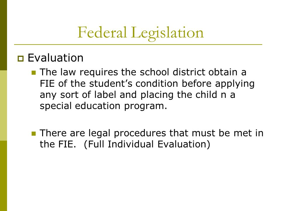 Federal Legislation  Evaluation The law requires the school district obtain a FIE of the student's condition before applying any sort of label and placing the child n a special education program.