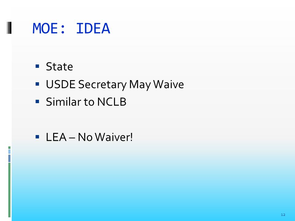 MOE: IDEA  State  USDE Secretary May Waive  Similar to NCLB  LEA – No Waiver! 12