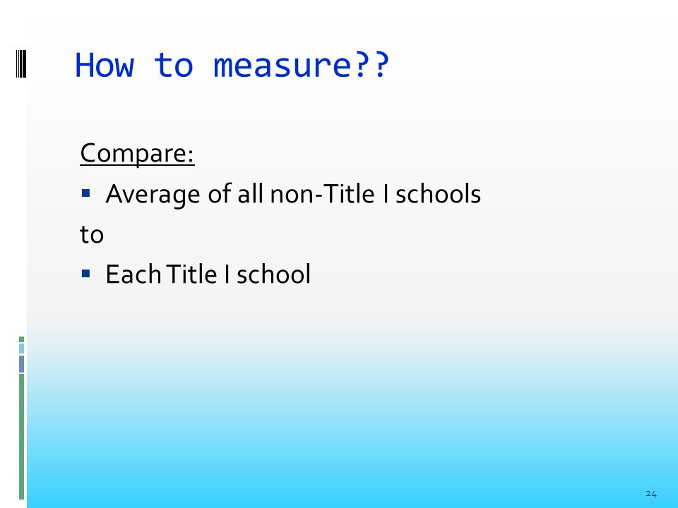 How to measure?? Compare:  Average of all non-Title I schools to  Each Title I school 24