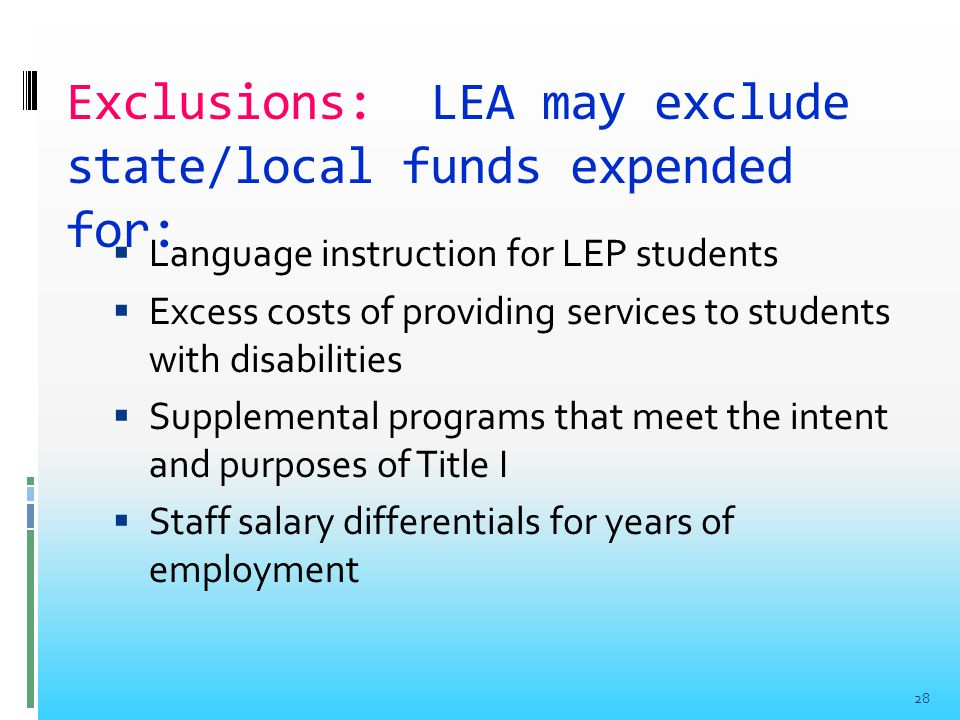 Exclusions: LEA may exclude state/local funds expended for:  Language instruction for LEP students  Excess costs of providing services to students with disabilities  Supplemental programs that meet the intent and purposes of Title I  Staff salary differentials for years of employment 28