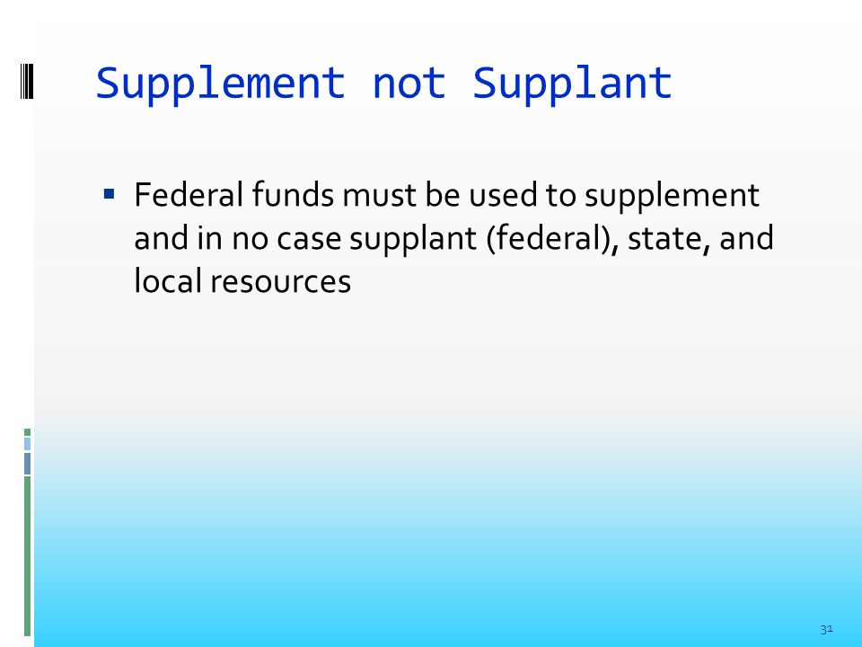 Supplement not Supplant  Federal funds must be used to supplement and in no case supplant (federal), state, and local resources 31