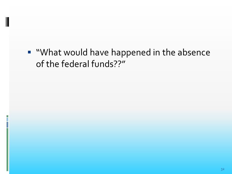  What would have happened in the absence of the federal funds?? 32