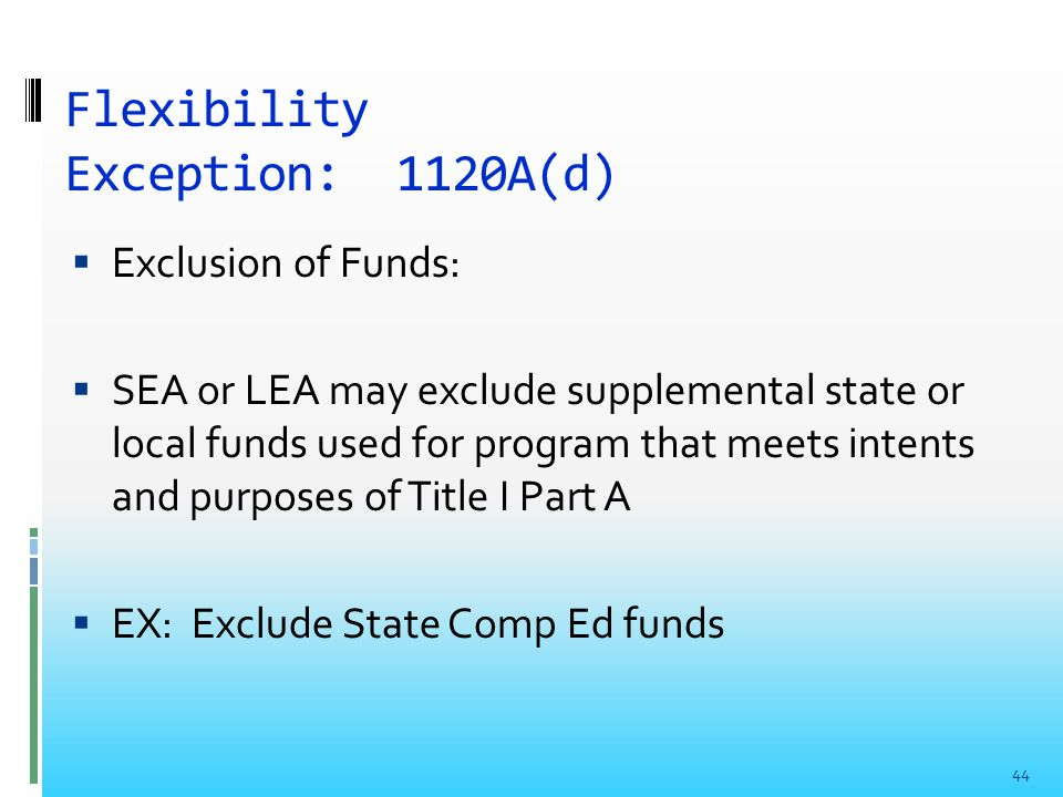 Flexibility Exception: 1120A(d)  Exclusion of Funds:  SEA or LEA may exclude supplemental state or local funds used for program that meets intents and purposes of Title I Part A  EX: Exclude State Comp Ed funds 44