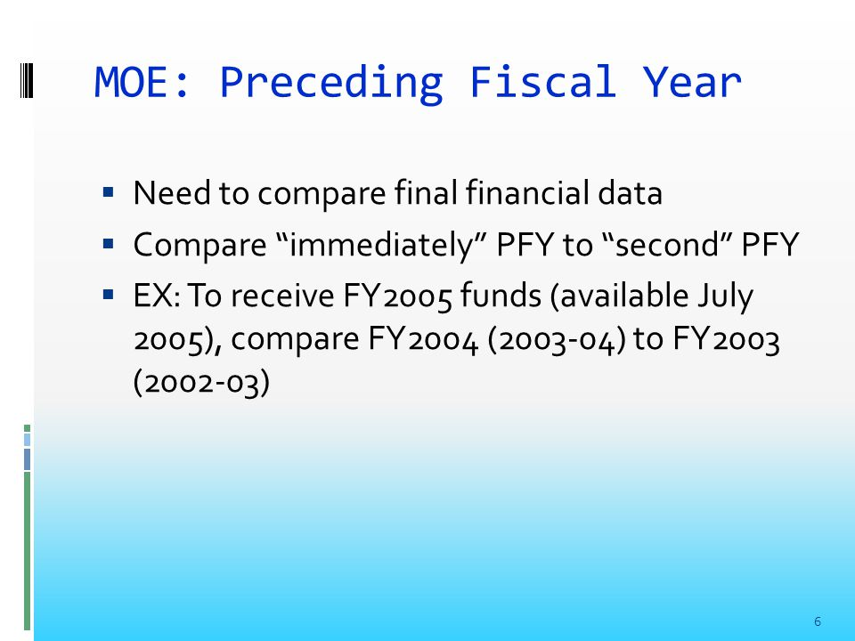 MOE: Preceding Fiscal Year  Need to compare final financial data  Compare immediately PFY to second PFY  EX: To receive FY2005 funds (available July 2005), compare FY2004 (2003-04) to FY2003 (2002-03) 6