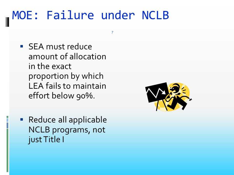 MOE: Failure under NCLB  SEA must reduce amount of allocation in the exact proportion by which LEA fails to maintain effort below 90%.