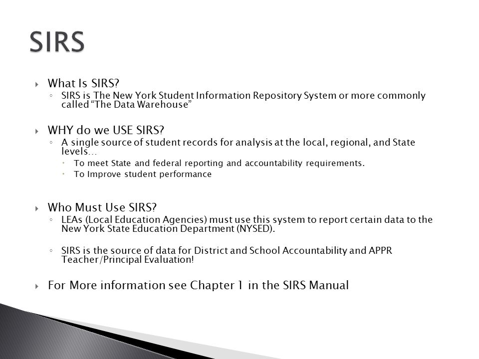 " What Is SIRS? ◦ SIRS is The New York Student Information Repository System or more commonly called ""The Data Warehouse""  WHY do we USE SIRS? ◦ A si"