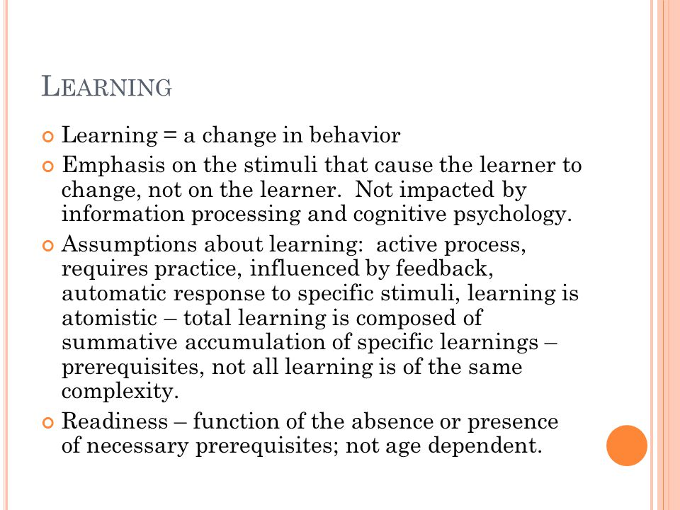 L EARNING Learning = a change in behavior Emphasis on the stimuli that cause the learner to change, not on the learner.