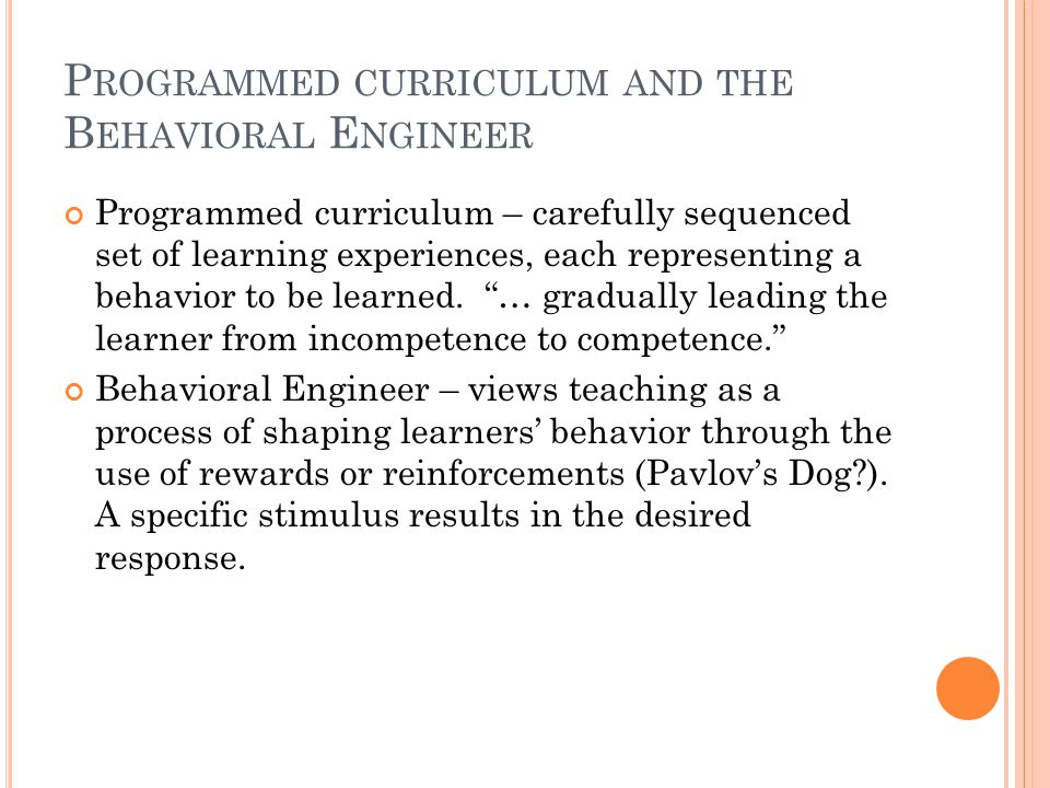 P ROGRAMMED CURRICULUM AND THE B EHAVIORAL E NGINEER Programmed curriculum – carefully sequenced set of learning experiences, each representing a behavior to be learned.