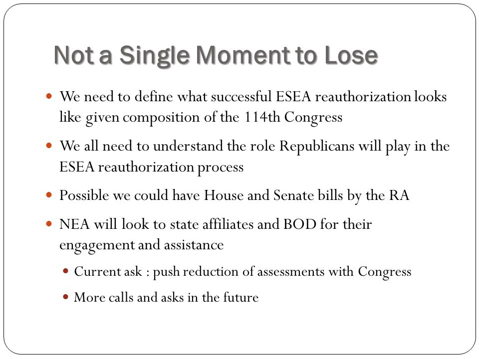 Not a Single Moment to Lose We need to define what successful ESEA reauthorization looks like given composition of the 114th Congress We all need to understand the role Republicans will play in the ESEA reauthorization process Possible we could have House and Senate bills by the RA NEA will look to state affiliates and BOD for their engagement and assistance Current ask : push reduction of assessments with Congress More calls and asks in the future
