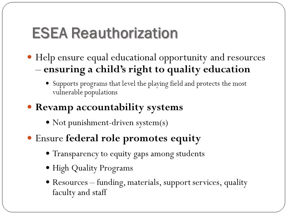 ESEA Reauthorization Help ensure equal educational opportunity and resources – ensuring a child's right to quality education Supports programs that level the playing field and protects the most vulnerable populations Revamp accountability systems Not punishment-driven system(s) Ensure federal role promotes equity Transparency to equity gaps among students High Quality Programs Resources – funding, materials, support services, quality faculty and staff