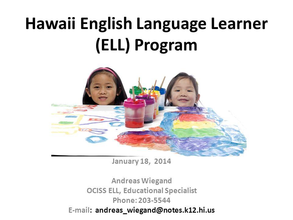 Hawaii English Language Learner (ELL) Program January 18, 2014 Andreas Wiegand OCISS ELL, Educational Specialist Phone: 203-5544 E-mail: andreas_wiega