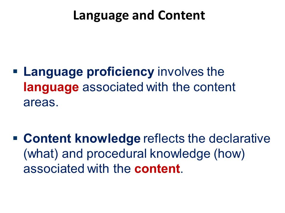 Language and Content  Language proficiency involves the language associated with the content areas.  Content knowledge reflects the declarative (wha