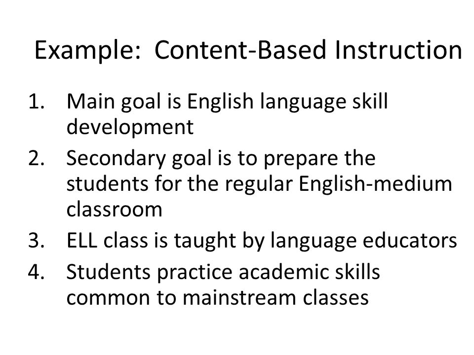 Example: Content-Based Instruction 1.Main goal is English language skill development 2.Secondary goal is to prepare the students for the regular Engli